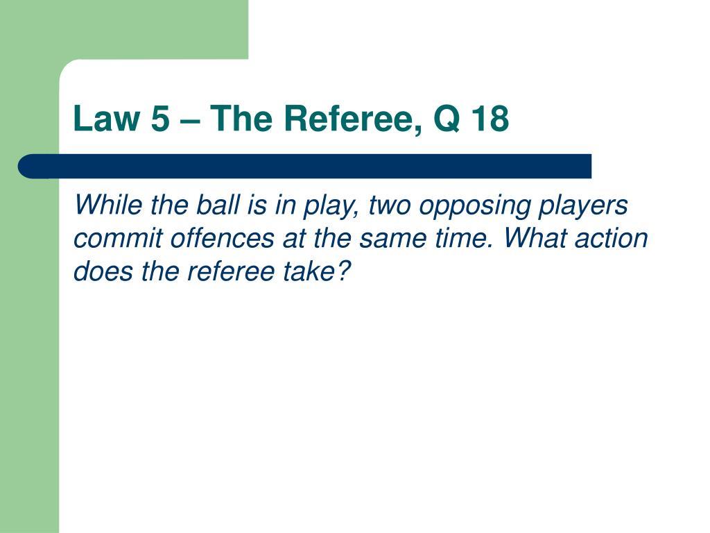 Law 5 – The Referee, Q 18