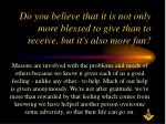 do you believe that it is not only more blessed to give than to receive but it s also more fun
