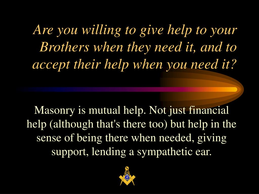 Are you willing to give help to your Brothers when they need it, and to accept their help when you need it?