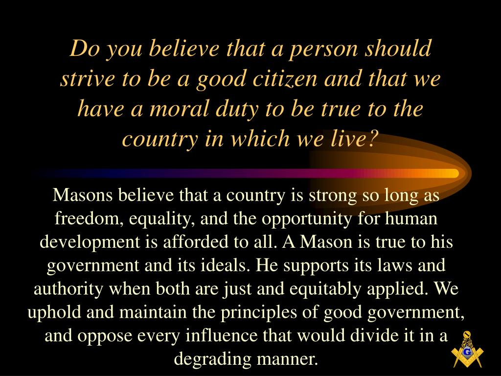 Do you believe that a person should strive to be a good citizen and that we have a moral duty to be true to the country in which we live?