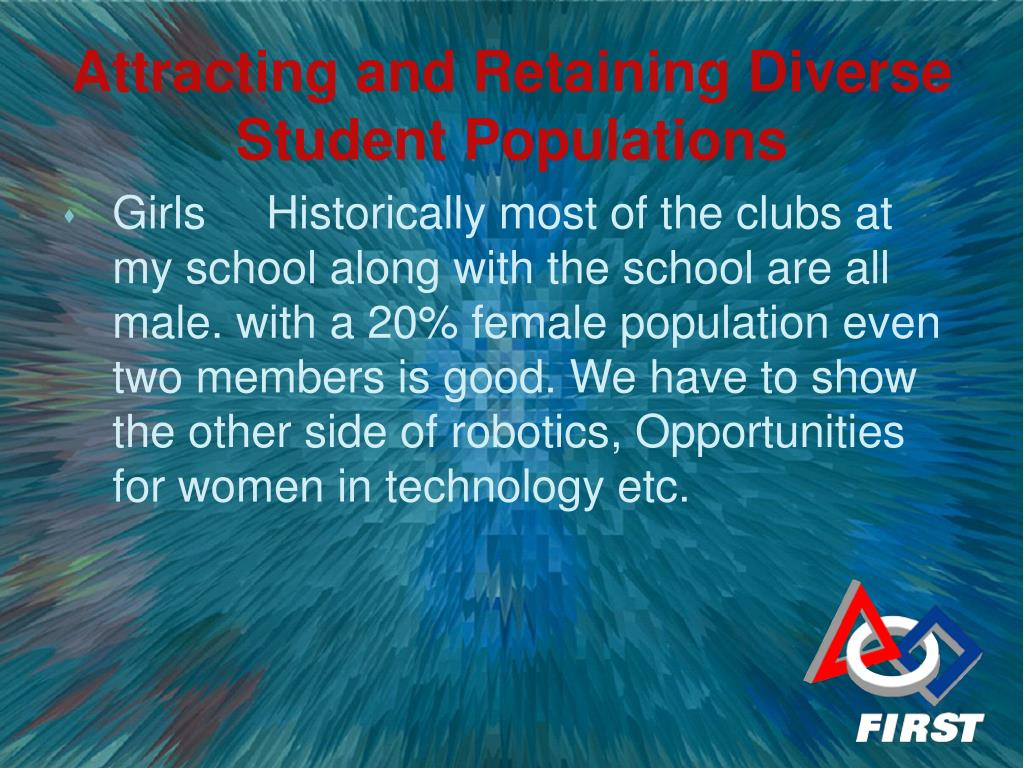 GirlsHistorically most of the clubs at my school along with the school are all male. with a 20% female population even two members is good. We have to show the other side of robotics, Opportunities for women in technology etc.