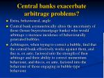 central banks exacerbate arbitrage problems