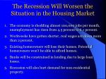 the recession will worsen the situation in the housing market
