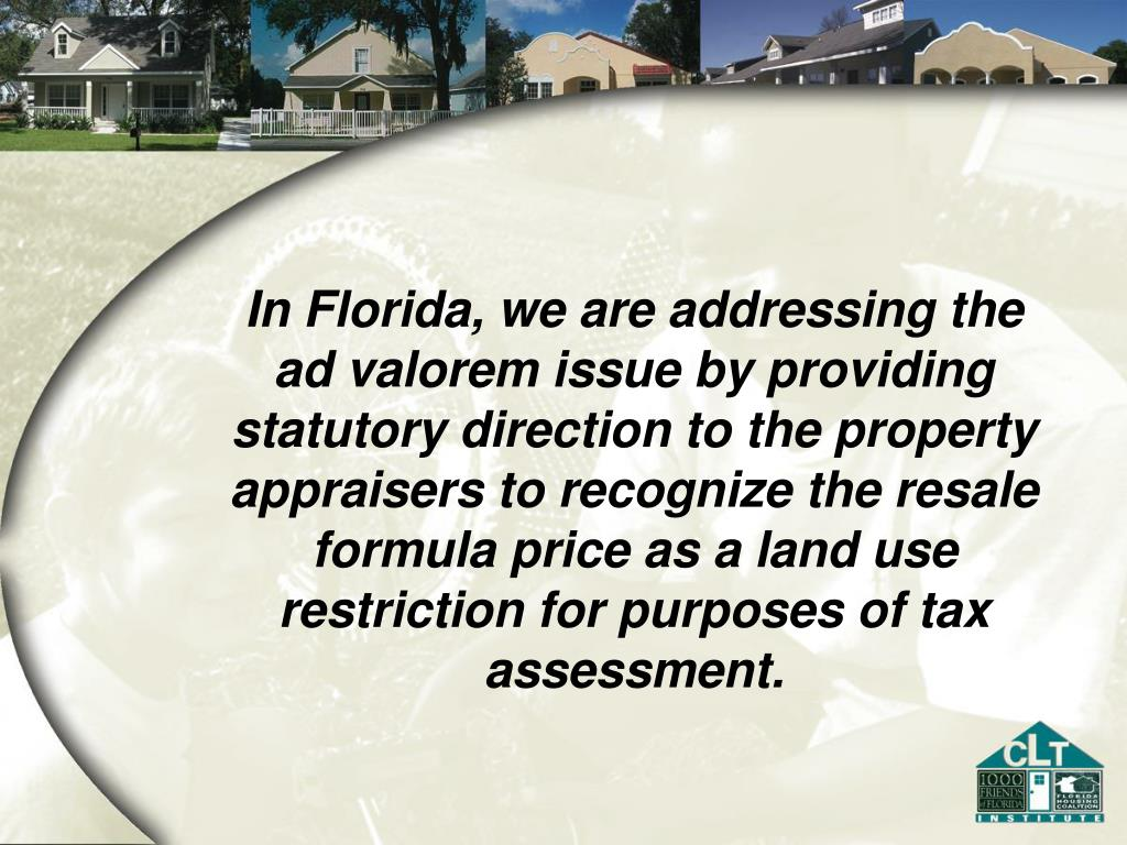 In Florida, we are addressing the ad valorem issue by providing statutory direction to the property appraisers to recognize the resale formula price as a land use restriction for purposes of tax assessment.