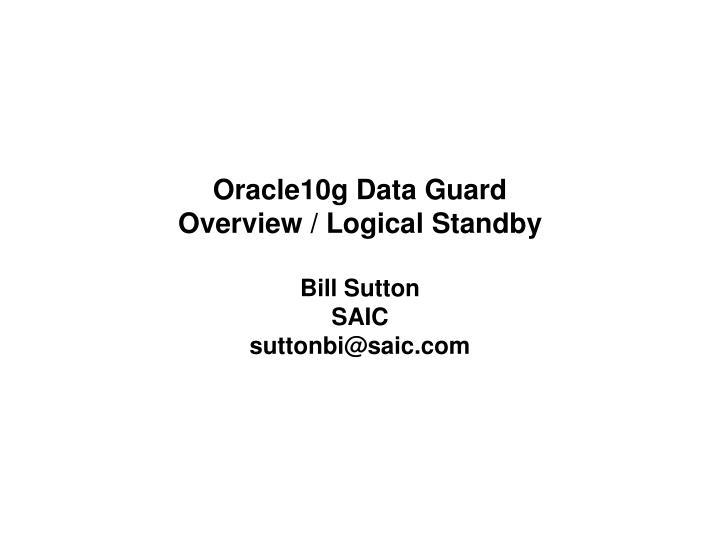 Oracle10g data guard overview logical standby bill sutton saic suttonbi@saic com