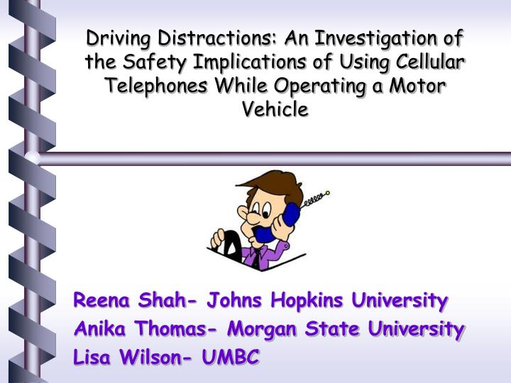 Driving Distractions: An Investigation of the Safety Implications of Using Cellular Telephones While...