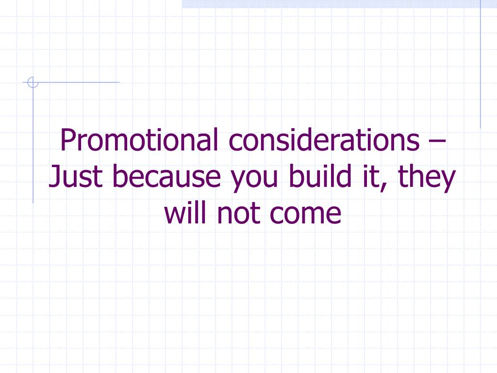 Promotional considerations –  Just because you build it, they will not come
