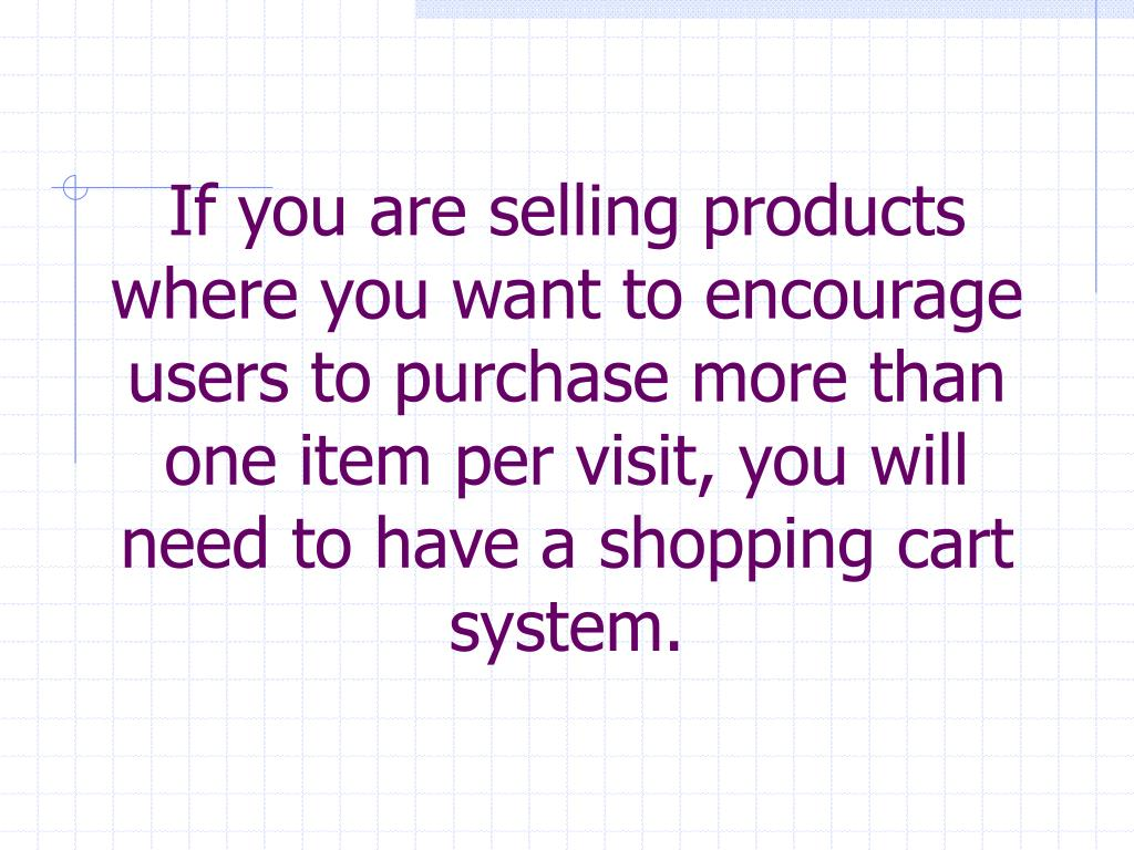 If you are selling products where you want to encourage users to purchase more than one item per visit, you will need to have a shopping cart system.