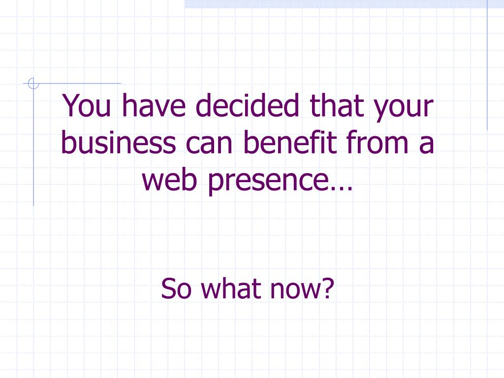 You have decided that your business can benefit from a web presence…