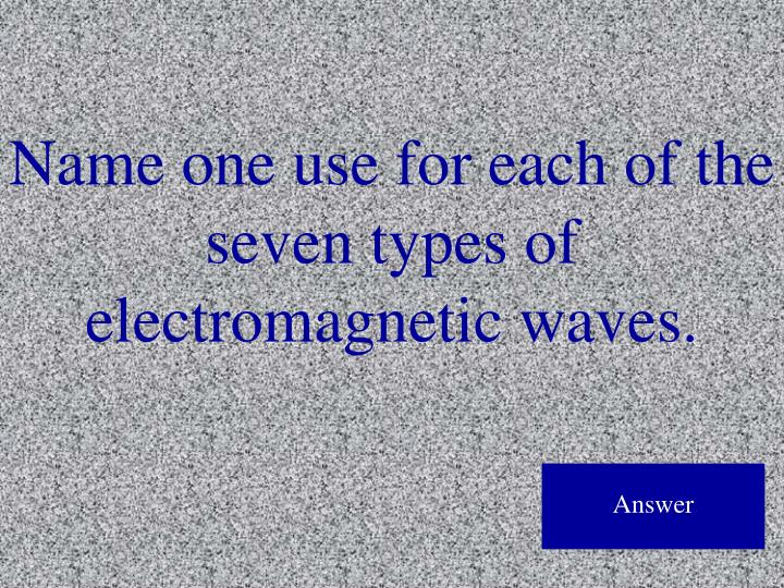 Name one use for each of the seven types of electromagnetic waves.