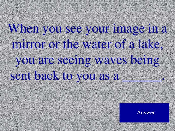 When you see your image in a mirror or the water of a lake, you are seeing waves being sent back to you as a ______.