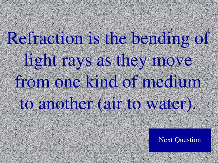 Refraction is the bending of light rays as they move from one kind of medium to another (air to water).