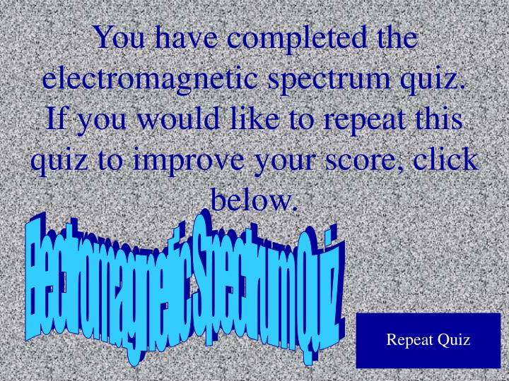You have completed the electromagnetic spectrum quiz.  If you would like to repeat this quiz to improve your score, click below.
