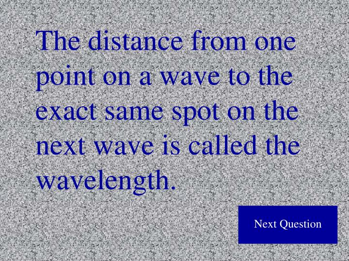 The distance from one point on a wave to the exact same spot on the next wave is called the wavelength.