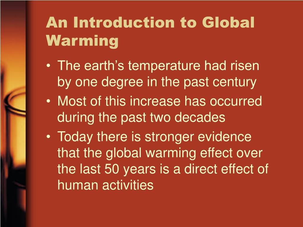 introduction paragraph about global warming Introduction to global warming (essay on global warming) also referred to as climate change, global warming is the present day increase in earth's global temperature and the disastrous consequences that come along, as a result of the influential human activities that have been taking place since the very beginning of the industrial revolution in 1760.