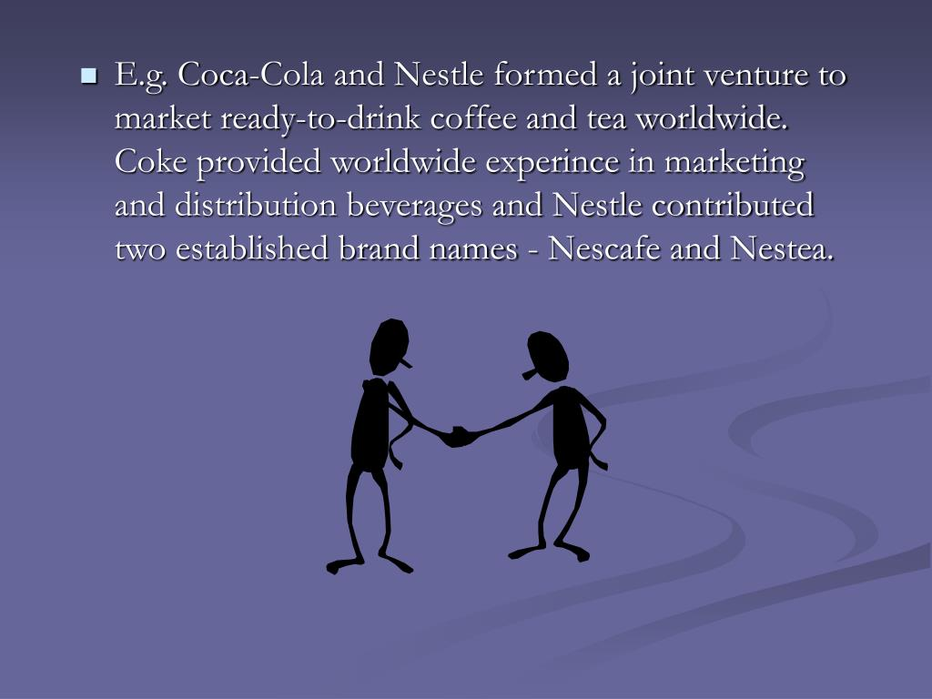 E.g. Coca-Cola and Nestle formed a joint venture to market ready-to-drink coffee and tea worldwide. Coke provided worldwide