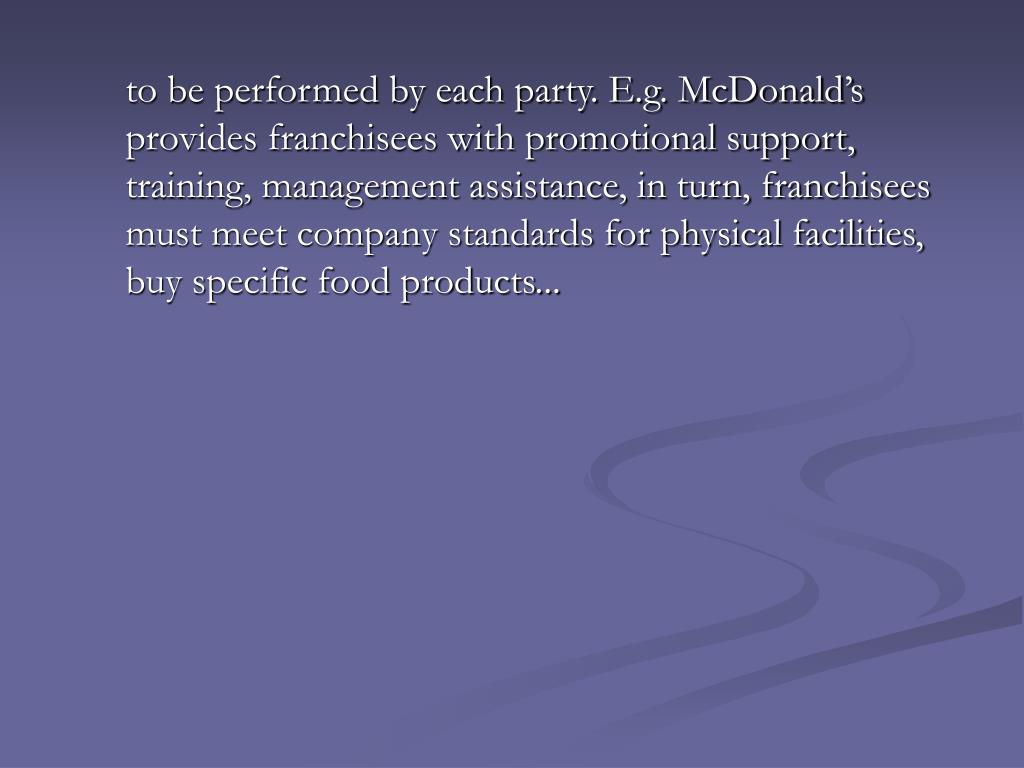 to be performed by each party. E.g. McDonald's provides franchisees with promotional support, training, management assistance, in turn, franchisees must meet company standards for physical facilities, buy specific food products...