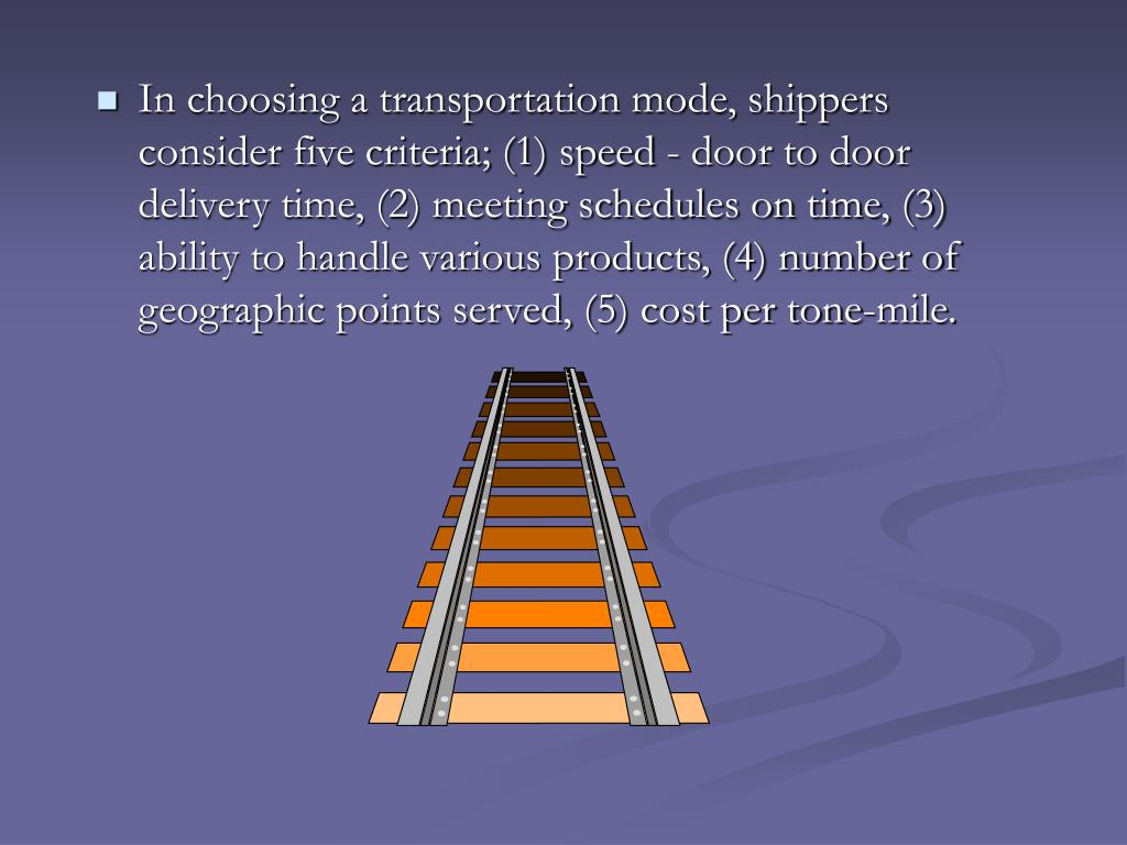 In choosing a transportation mode, shippers consider five criteria; (1) speed - door to door delivery time, (2) meeting schedules on time, (3) ability to handle various products, (4) number of geographic points served, (5) cost per tone-mile.