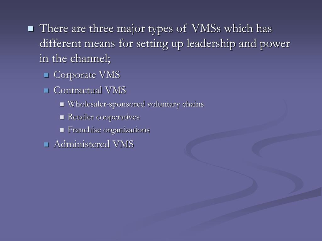 There are three major types of VMSs which has different means for setting up leadership and power in the channel;