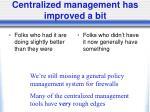 centralized management has improved a bit