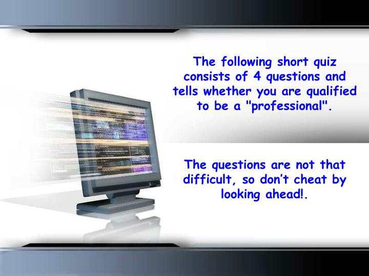 "The following short quiz consists of 4 questions and tells whether you are qualified to be a ""profes..."