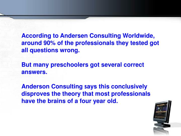 According to Andersen Consulting Worldwide, around 90% of the professionals they tested got all questions wrong.