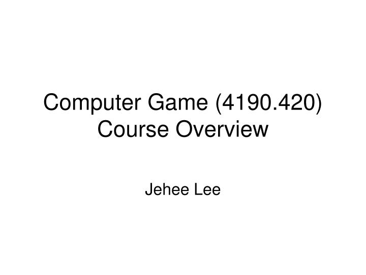 Computer game 4190 420 course overview