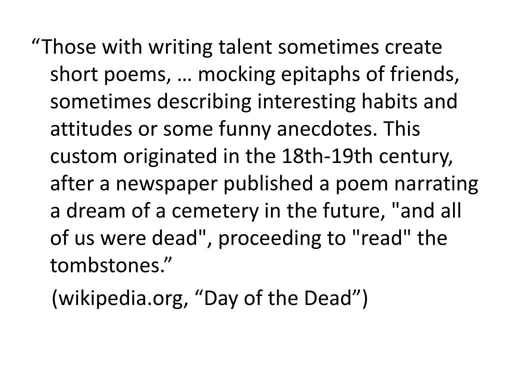 """Those with writing talent sometimes create short poems, … mocking epitaphs of friends, sometimes describing interesting habits and attitudes or some funny anecdotes. This custom originated in the 18th-19th century, after a newspaper published a poem narrating a dream of a cemetery in the future, ""and all of us were dead"", proceeding to ""read"" the tombstones."""