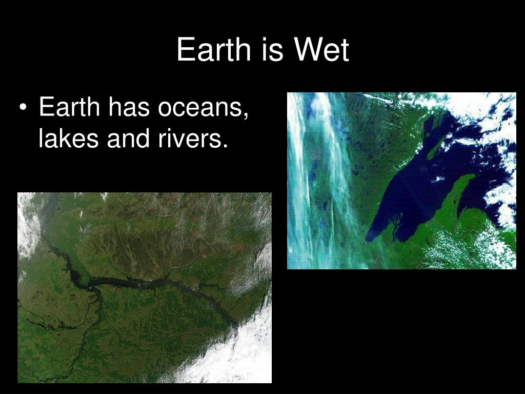 Earth has oceans, lakes and rivers.
