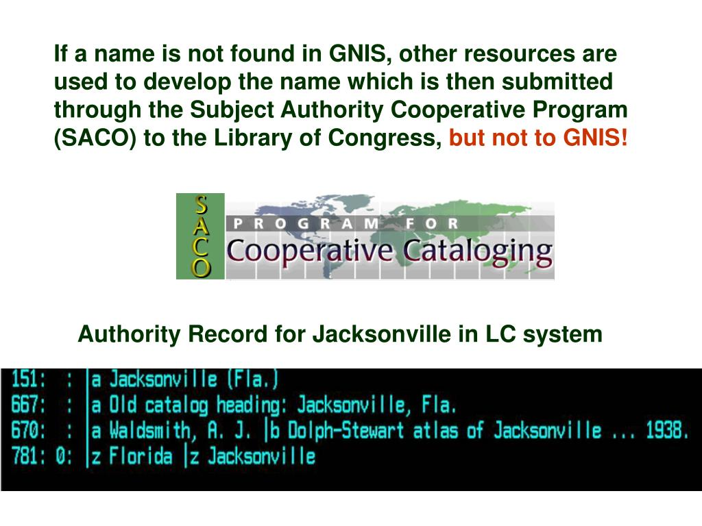 If a name is not found in GNIS, other resources are used to develop the name which is then submitted through the Subject Authority Cooperative Program (SACO) to the Library of Congress,