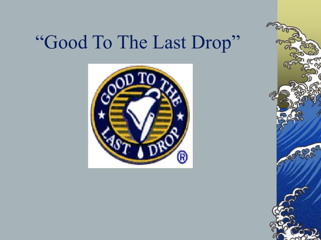 """Good To The Last Drop"""