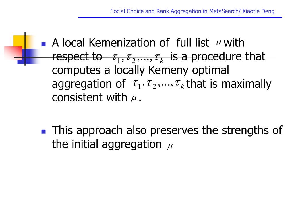 A local Kemenization of  full list    with respect to                   is a procedure that computes a locally Kemeny optimal aggregation of                 that is maximally consistent with   .