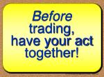before trading have your act together