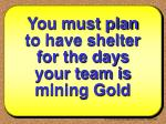 you must plan to have shelter for the days your team is mining gold