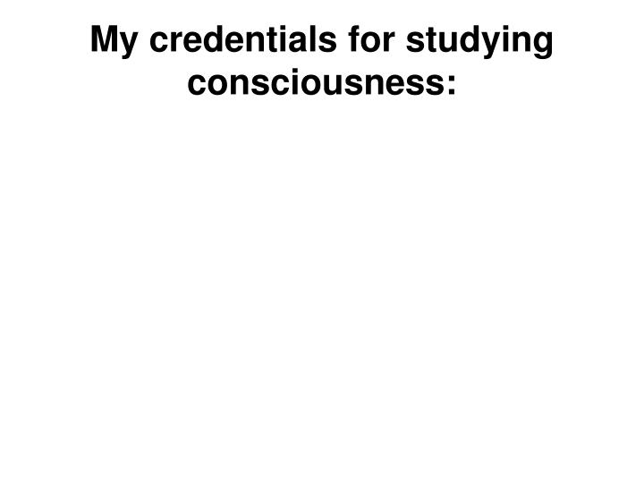 My credentials for studying consciousness