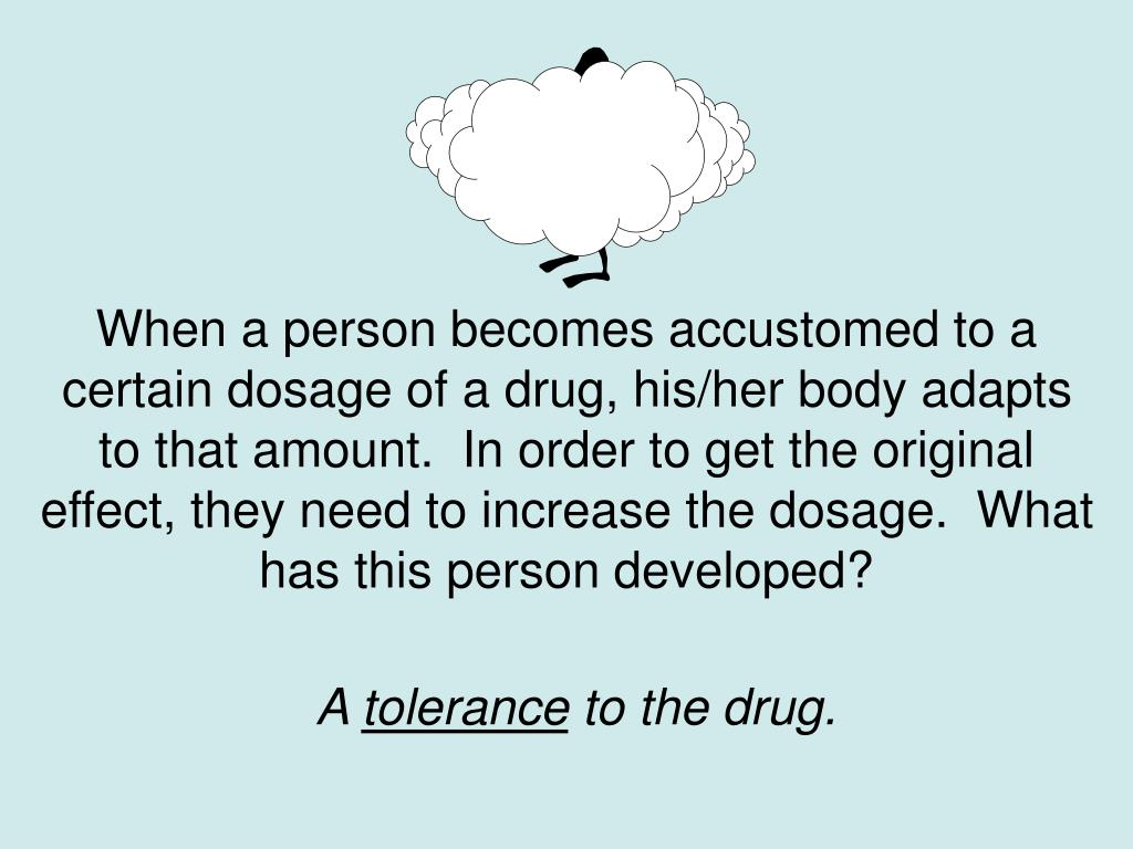 When a person becomes accustomed to a certain dosage of a drug, his/her body adapts to that amount.  In order to get the original effect, they need to increase the dosage.  What has this person developed?
