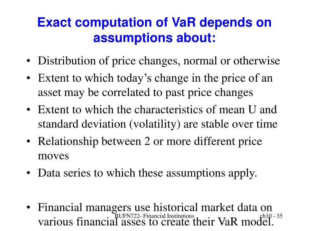 Exact computation of VaR depends on assumptions about:
