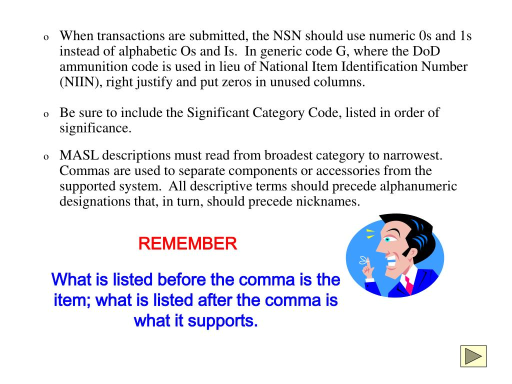 When transactions are submitted, the NSN should use numeric 0s and 1s instead of alphabetic Os and Is.  In generic code G, where the DoD ammunition code is used in lieu of National Item Identification Number (NIIN), right justify and put zeros in unused columns.