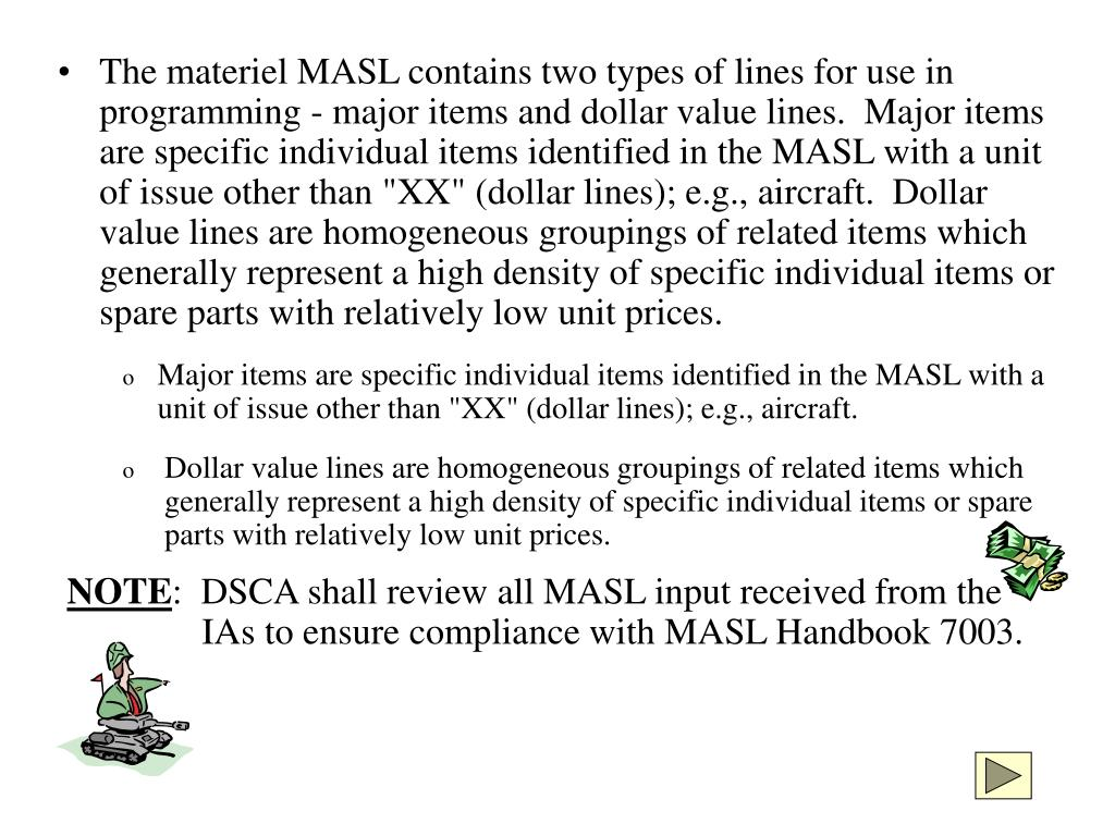 """The materiel MASL contains two types of lines for use in programming - major items and dollar value lines.  Major items are specific individual items identified in the MASL with a unit of issue other than """"XX"""" (dollar lines); e.g., aircraft.  Dollar value lines are homogeneous groupings of related items which generally represent a high density of specific individual items or spare parts with relatively low unit prices."""
