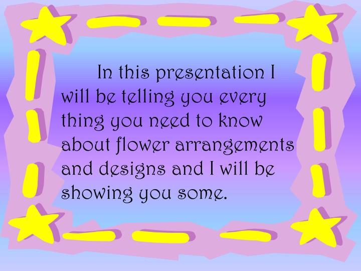 In this presentation I will be telling you every thing you need to know about flower arrangements an...