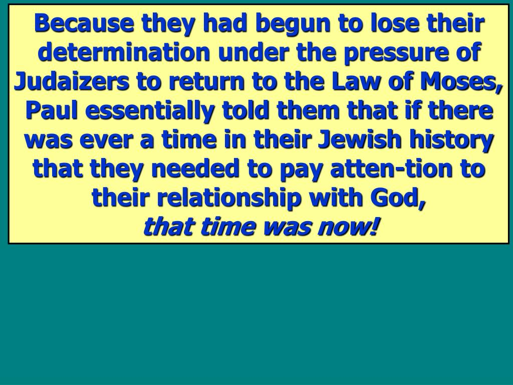 Because they had begun to lose their determination under the pressure of Judaizers to return to the Law of Moses, Paul essentially told them that if there was ever a time in their Jewish history that they needed to pay atten-tion to their relationship with God,