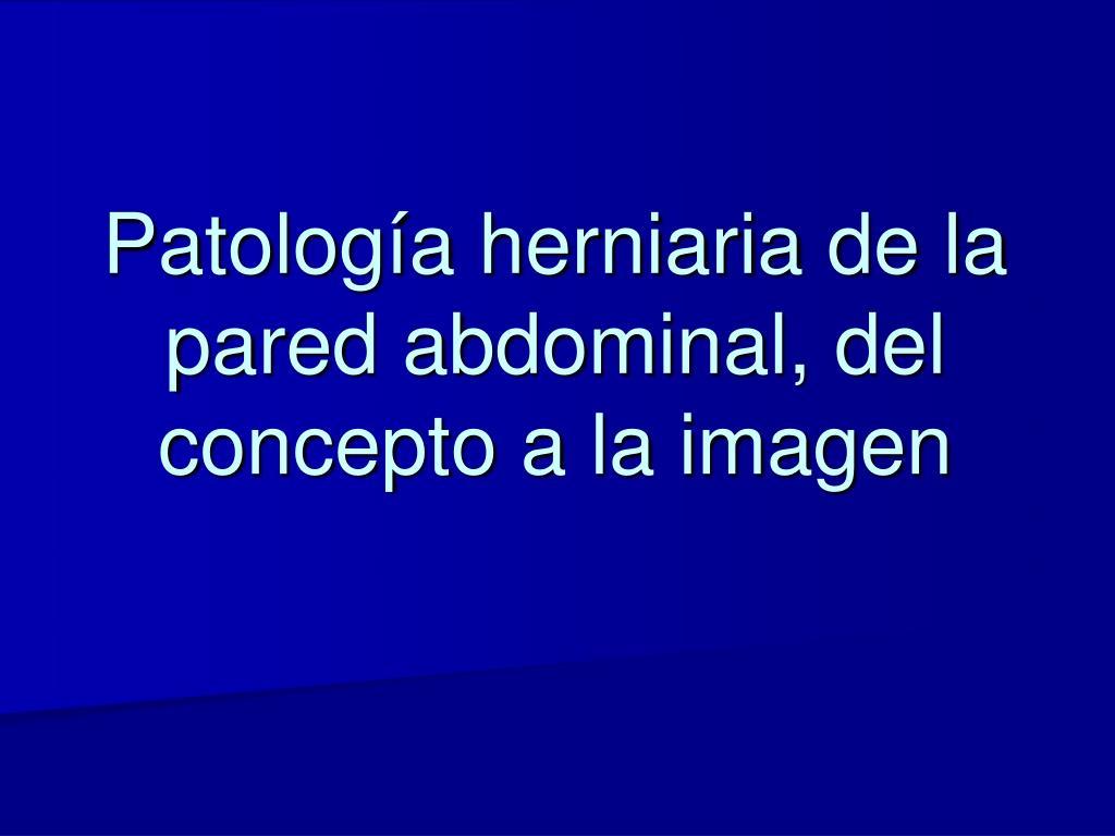 PPT - Patología herniaria de la pared abdominal, del concepto a la ...