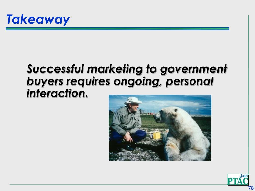 Successful marketing to government buyers requires ongoing, personal interaction.