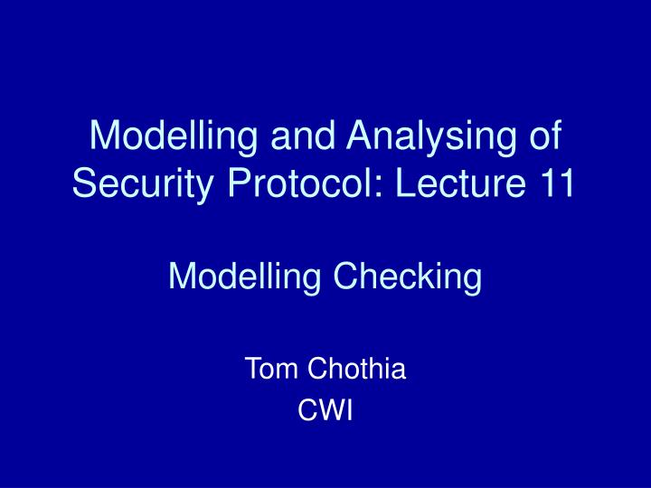 Modelling and analysing of security protocol lecture 11 modelling checking