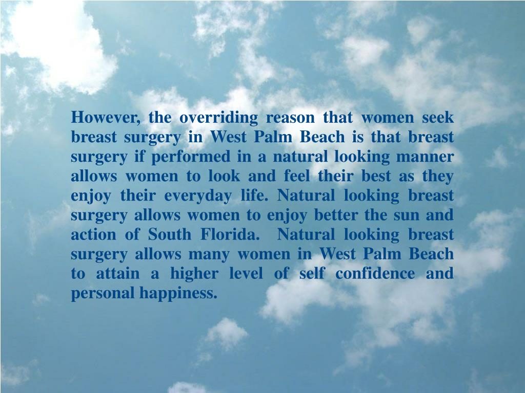 However, the overriding reason that women seek breast surgery in West Palm Beach is that breast surgery if performed in a natural looking manner allows women to look and feel their best as they enjoy their everyday life. Natural looking breast surgery allows women to enjoy better the sun and action of South Florida.  Natural looking breast surgery allows many women in West Palm Beach to attain a higher level of self confidence and personal happiness.