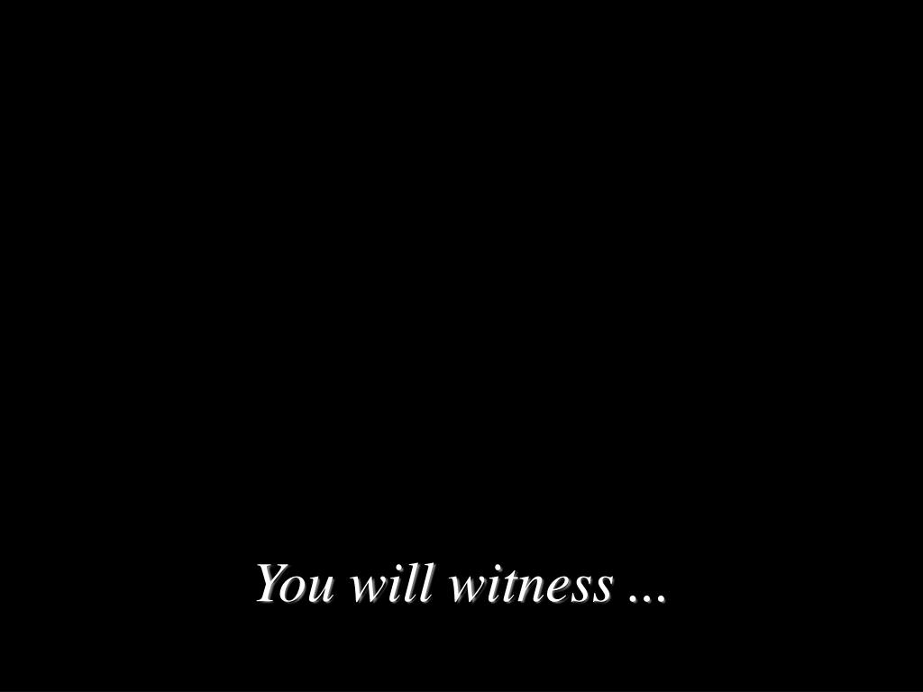 You will witness ...