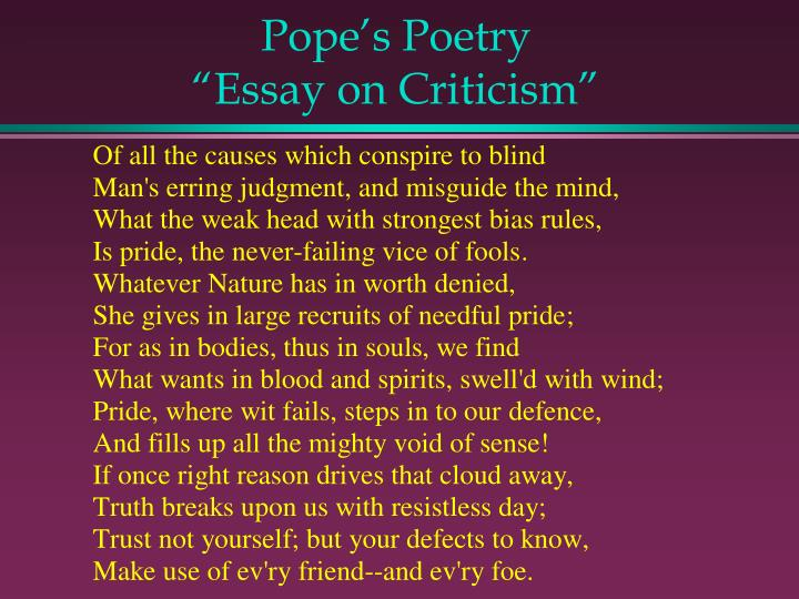 an essay in criticism His poem, 'an essay on criticism,' seeks to introduce and demonstrate the ideals of poetry and teach critics how to avoid doing harm to poetry the poem is a particularly insightful text that combines and reflects many ideas that were popular during the late 17th and 18th centuries.