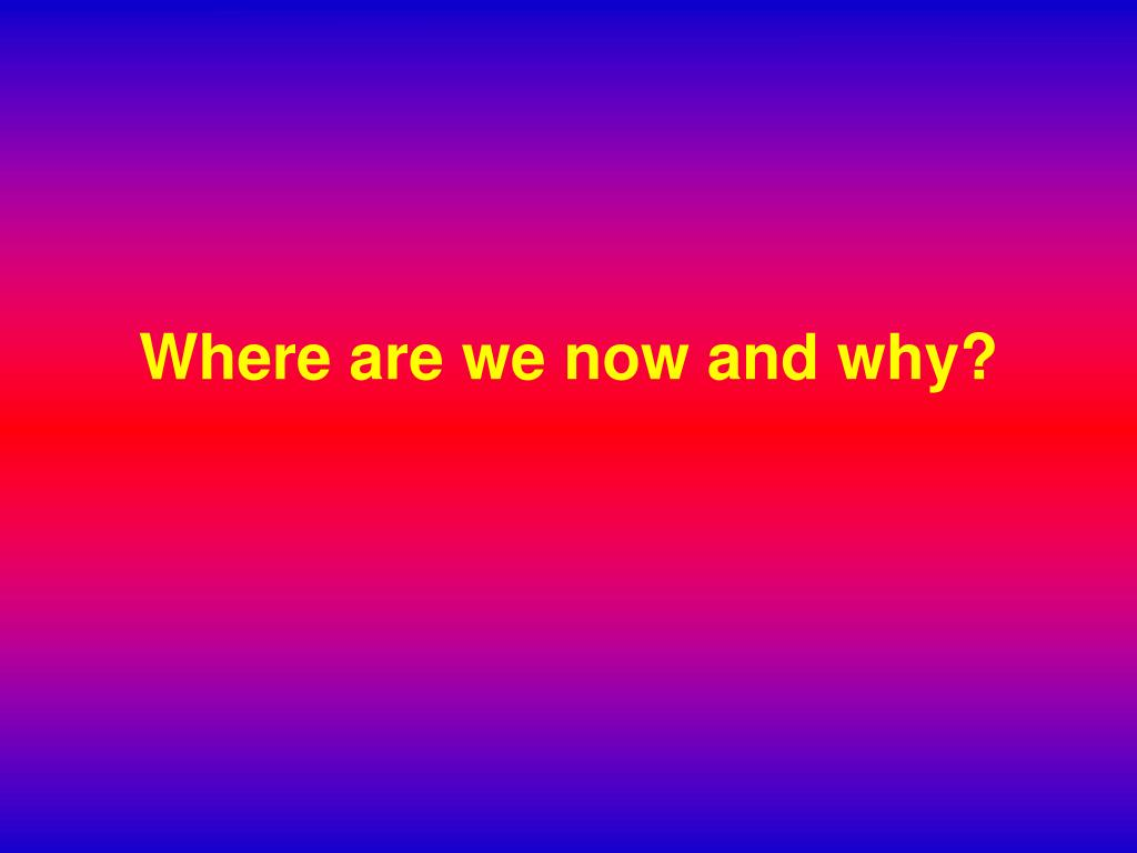 Where are we now and why?