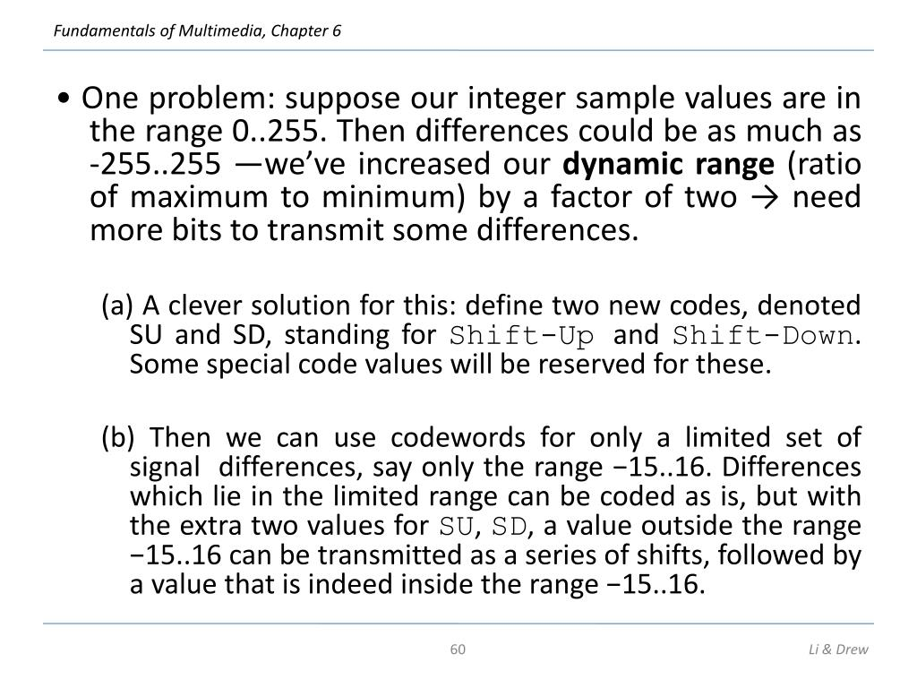 • One problem: suppose our integer sample values are in the range 0..255. Then differences could be as much as -255..255 —we've increased our