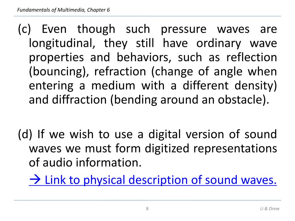 (c) Even though such pressure waves are longitudinal, they still have ordinary wave properties and behaviors, such as reflection (bouncing), refraction (change of angle when entering a medium with a different density) and diffraction